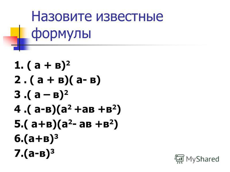 Назовите известные формулы 1. ( а + в) 2 2. ( а + в)( а- в) 3.( а – в) 2 4.( а-в)(а 2 +ав +в 2 ) 5.( а+в)(а 2 - ав +в 2 ) 6.(а+в) 3 7.(а-в) 3