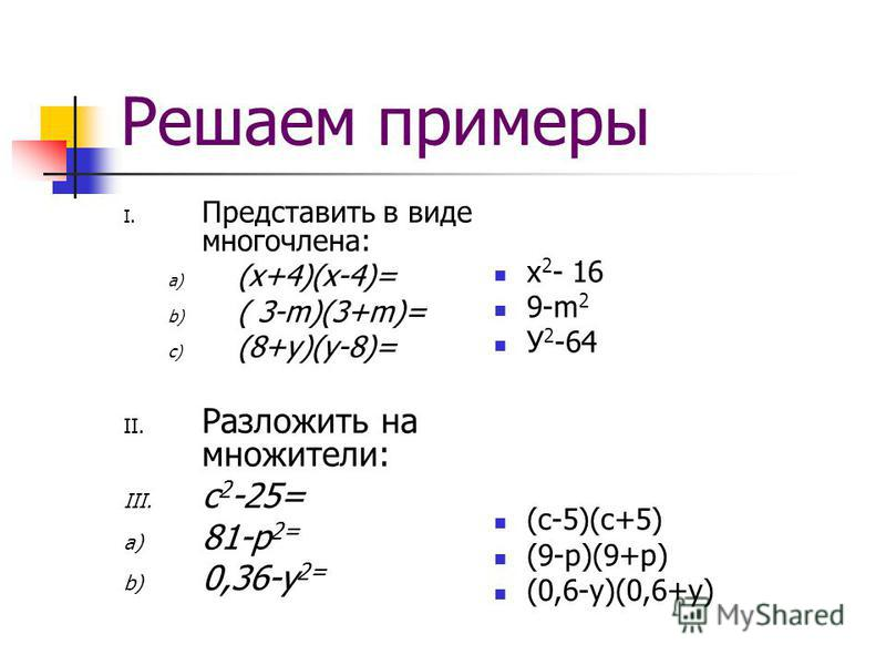 Решаем примеры I. Представить в виде многочлена: a) (x+4)(x-4)= b) ( 3-m)(3+m)= c) (8+y)(y-8)= II. Разложить на множители: III. с 2 -25= a) 81-p 2= b) 0,36-y 2= x 2 - 16 9-m 2 У 2 -64 (с-5)(с+5) (9-р)(9+р) (0,6-у)(0,6+у)
