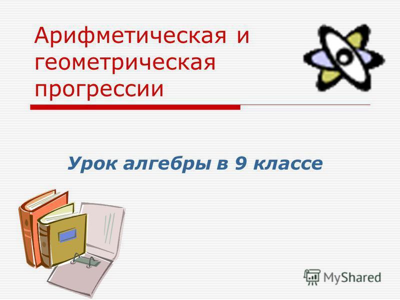 Презентация на тему Арифметическая и геометрическая прогрессии  1 Арифметическая и геометрическая прогрессии Урок алгебры в 9 классе