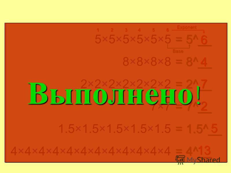 Найти показатель степени 5×5×5×5×5×55×5×5×5×5×5 = 5__ 6 12345 6 8×8×8×88×8×8×8 = 8__ 4 2×2×2×2×2×2×22×2×2×2×2×2×2 = 2__ 7 7×77×7 = 7__ 2 1.5×1.5×1.5×1.5×1.5 = 1.5__ 5 4×4×4×4× 4×4×4×4× 4×4×4 = 4__ 11 основание показатель