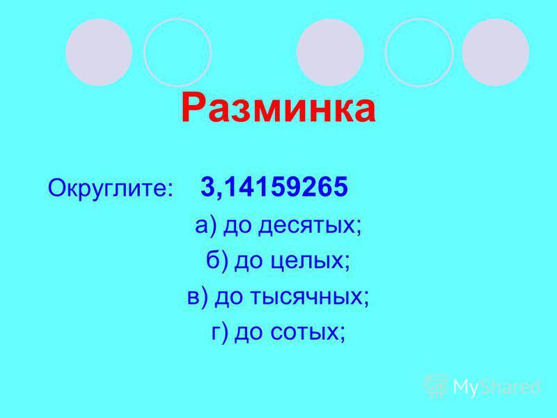 Разминка Округлите: 3,14159265 а) до десятых; б) до целых; в) до тысячных; г) до сотых;