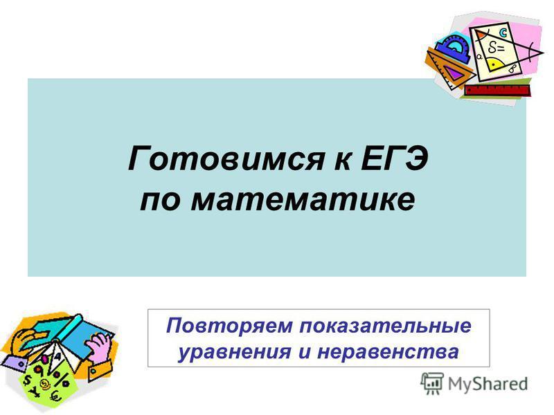 Готовимся к ЕГЭ по математике Повторяем показательные уравнения и неравенства