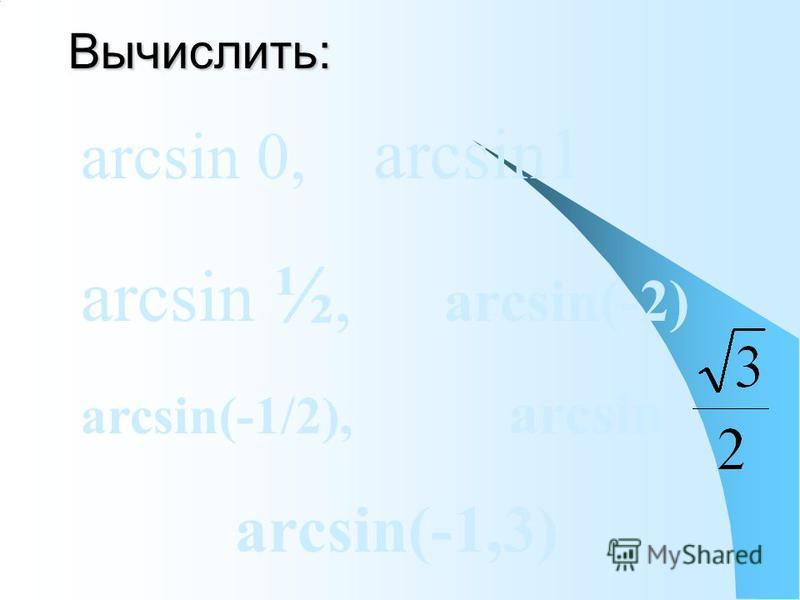 Вычислить: arcsin 0, arcsin1 arcsin ½, arcsin(-2) arcsin(-1/2), arcsin arcsin(-1,3)
