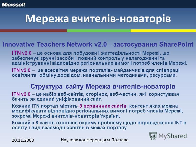 20.11.2008 Наукова конференція м.Полтава Мережа вчителів-новаторів Innovative Teachers Network v2.0 застосування SharePoint ITN v2.0 це основа для побудови і життєдіяльності Мережі, що забезпечує зручні засоби і повний контроль у налагодженні та адмі