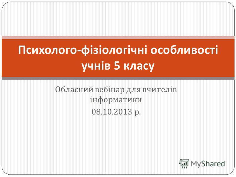 Обласний вебінар для вчителів інформатики 08.10.2013 р. Психолого - фізіологічні особливості учнів 5 класу