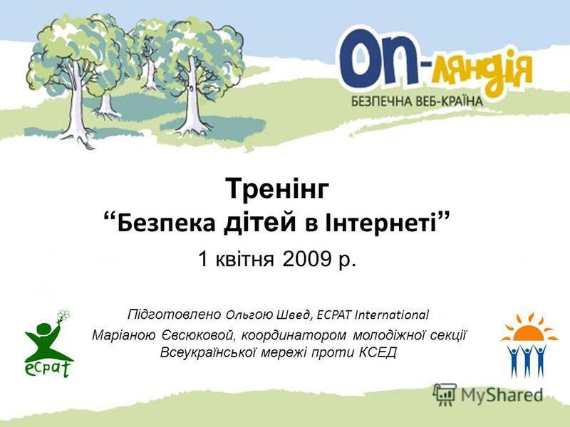 Тренінг Безпека дітей в Інтернеті 1 квітня 2009 р. Підготовлено Ольг ою Швед, ECPAT International Маріаною Євсюковой, координатором молодіжної секції Всеукраїнської мережі проти КСЕД