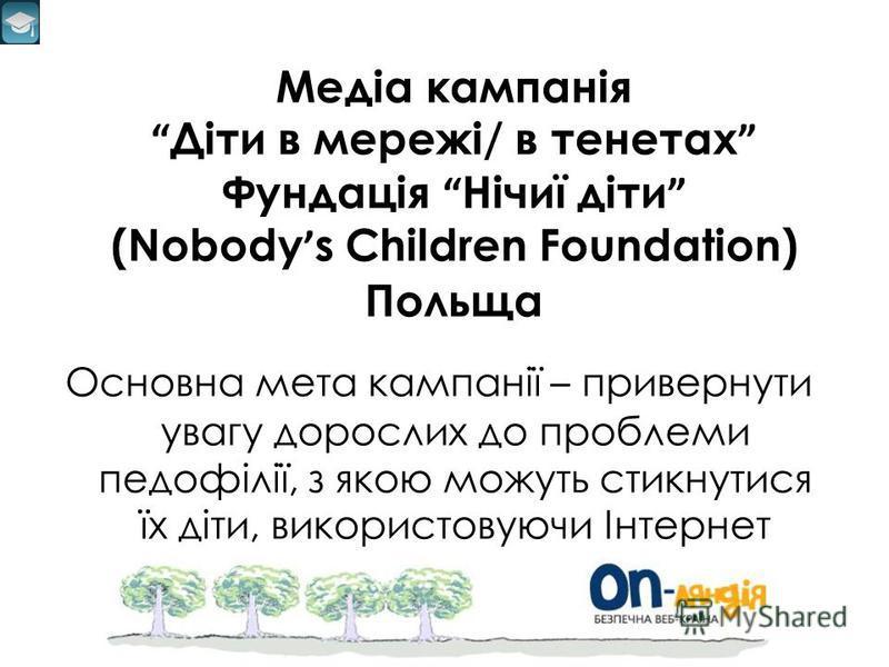 Медіа кампанія Діти в мережі/ в тенетах Фундація Нічиї діти (Nobody s Children Foundation) Польща Основна мета кампанії – привернути увагу дорослих до проблеми педофілії, з якою можуть стикнутися їх діти, використовуючи Інтернет