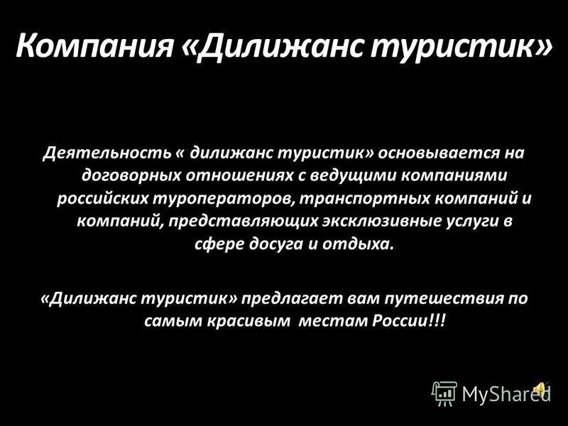 Компания «Дилижанс туристик» Деятельность « дилижанс туристик» основывается на договорных отношениях с ведущими компаниями российских туроператоров, транспортных компаний и компаний, представляющих эксклюзивные услуги в сфере досуга и отдыха. «Дилижа