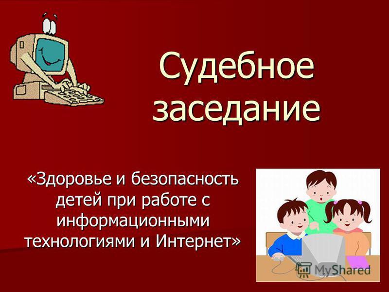 «Здоровье и безопасность детей при работе с информационными технологиями и Интернет» Судебное заседание