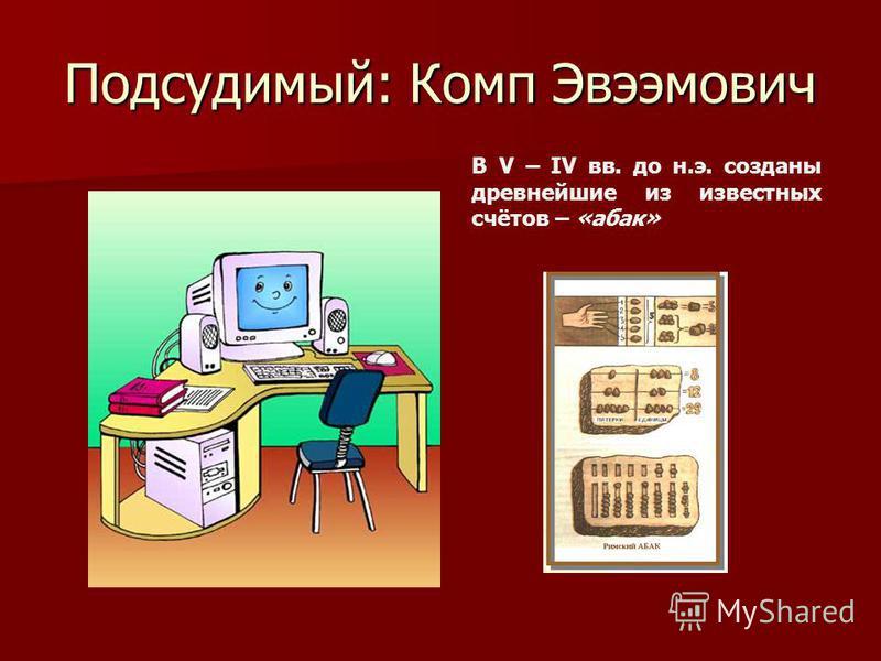 Подсудимый: Комп Эвээмович В V – IV вв. до н.э. созданы древнейшие из известных счётов – «абак»