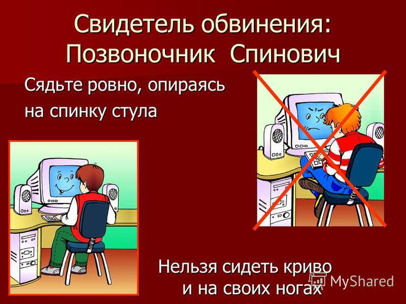 Свидетель обвинения: Позвоночник Спинович Сядьте ровно, опираясь на спинку стула Нельзя сидеть криво своих и на своих ногах Нельзя сидеть криво своих и на своих ногах