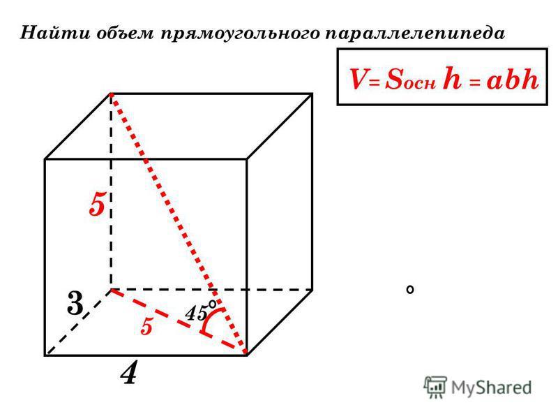 Найти объем прямоугольного параллелепипеда V = S осн h = abh 3 4 45 5 5