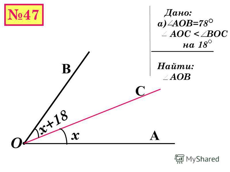 47 А В Е О 44 77 АОВ = АОЕ + ЕОВ АОВ =77 +44 = 121 АОВ=12 37* + 108 25* =121 2* Дано: а) АОЕ=77 ЕОВ=44 б) АОЕ=12 37 ЕОВ=108 25 Найти: АОВ /