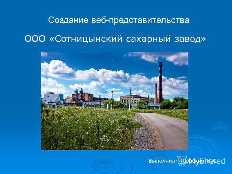 Создание веб-представительства ООО «Сотницынский сахарный завод» Выполнил: Тараскин И.А.