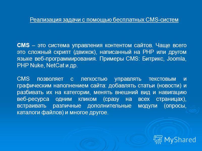 Реализация задачи с помощью бесплатных CMS-систем CMS – это система управления контентом сайтов. Чаще всего это сложный скрипт (движок), написанный на PHP или другом языке веб-программирования. Примеры CMS: Битрикс, Joomla, PHP Nuke, NetCat и др. CMS