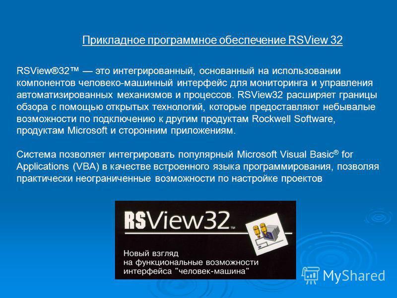 Прикладное программное обеспечение RSView 32 RSView®32 это интегрированный, основанный на использовании компонентов человеко-машинный интерфейс для мониторинга и управления автоматизированных механизмов и процессов. RSView32 расширяет границы обзора