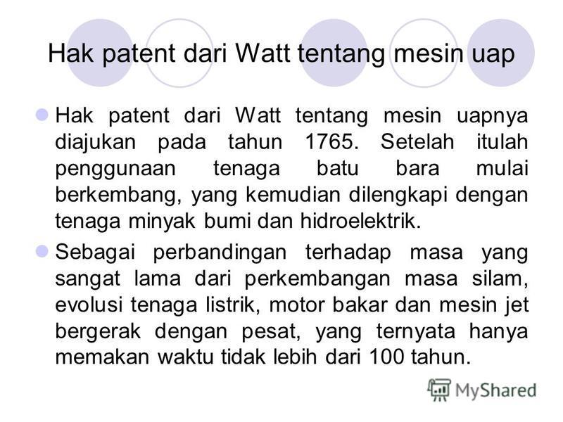 Hak patent dari Watt tentang mesin uap Hak patent dari Watt tentang mesin uapnya diajukan pada tahun 1765. Setelah itulah penggunaan tenaga batu bara mulai berkembang, yang kemudian dilengkapi dengan tenaga minyak bumi dan hidroelektrik. Sebagai perb