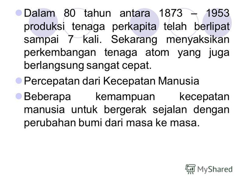 Dalam 80 tahun antara 1873 – 1953 produksi tenaga perkapita telah berlipat sampai 7 kali. Sekarang menyaksikan perkembangan tenaga atom yang juga berlangsung sangat cepat. Percepatan dari Kecepatan Manusia Beberapa kemampuan kecepatan manusia untuk b