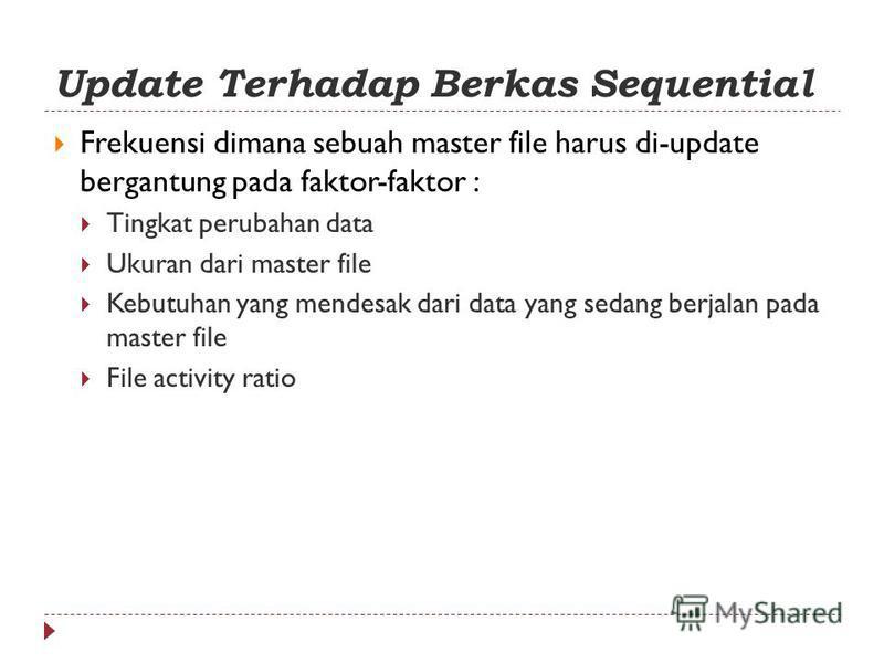 Update Terhadap Berkas Sequential Frekuensi dimana sebuah master file harus di-update bergantung pada faktor-faktor : Tingkat perubahan data Ukuran dari master file Kebutuhan yang mendesak dari data yang sedang berjalan pada master file File activity