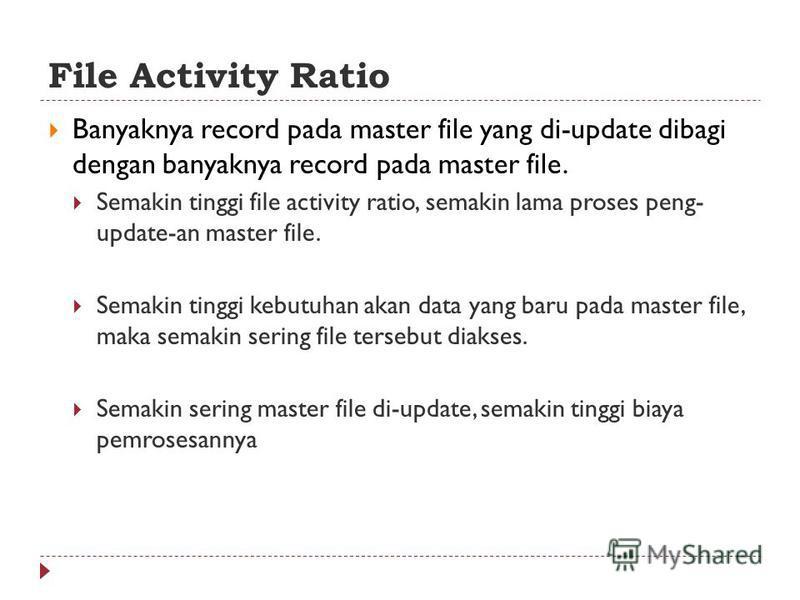 File Activity Ratio Banyaknya record pada master file yang di-update dibagi dengan banyaknya record pada master file. Semakin tinggi file activity ratio, semakin lama proses peng- update-an master file. Semakin tinggi kebutuhan akan data yang baru pa