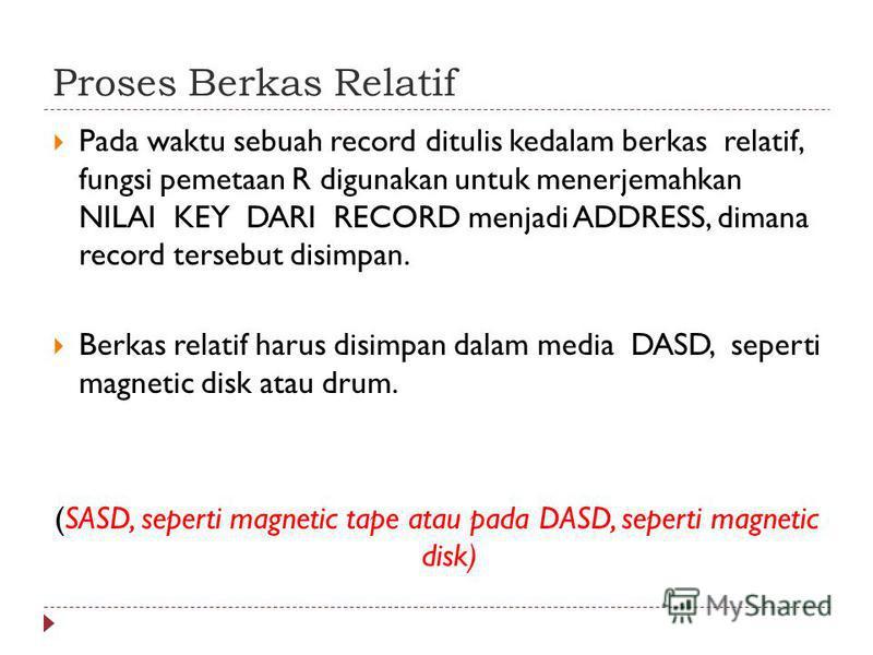 Proses Berkas Relatif Pada waktu sebuah record ditulis kedalam berkas relatif, fungsi pemetaan R digunakan untuk menerjemahkan NILAI KEY DARI RECORD menjadi ADDRESS, dimana record tersebut disimpan. Berkas relatif harus disimpan dalam media DASD, sep