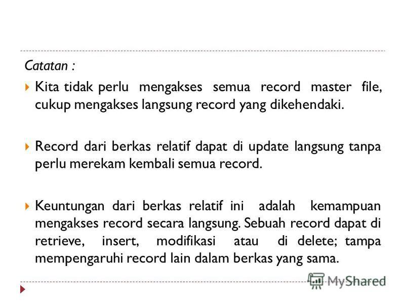Catatan : Kita tidak perlu mengakses semua record master file, cukup mengakses langsung record yang dikehendaki. Record dari berkas relatif dapat di update langsung tanpa perlu merekam kembali semua record. Keuntungan dari berkas relatif ini adalah k