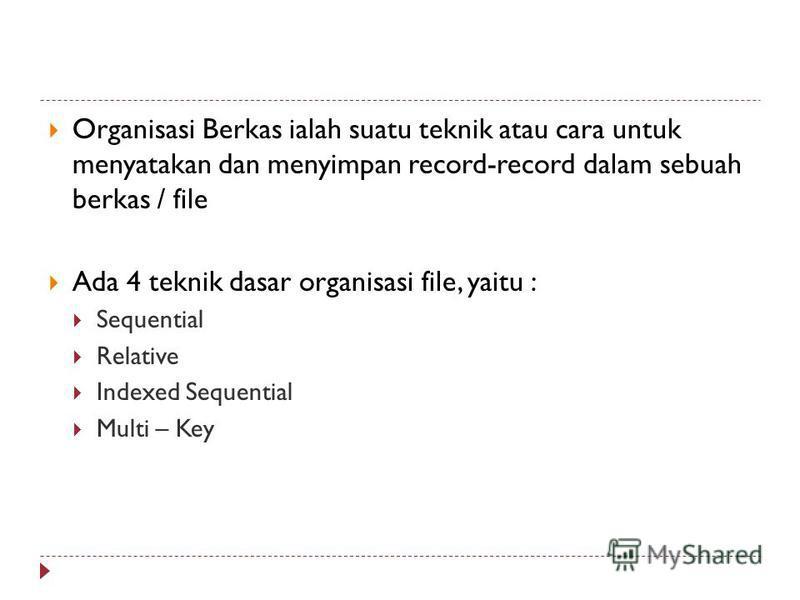Organisasi Berkas ialah suatu teknik atau cara untuk menyatakan dan menyimpan record-record dalam sebuah berkas / file Ada 4 teknik dasar organisasi file, yaitu : Sequential Relative Indexed Sequential Multi – Key