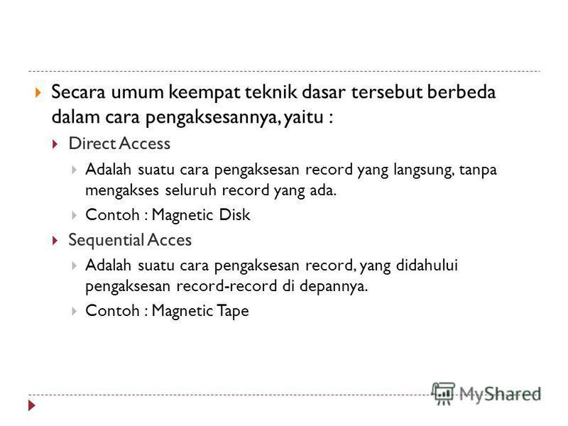 Secara umum keempat teknik dasar tersebut berbeda dalam cara pengaksesannya, yaitu : Direct Access Adalah suatu cara pengaksesan record yang langsung, tanpa mengakses seluruh record yang ada. Contoh : Magnetic Disk Sequential Acces Adalah suatu cara