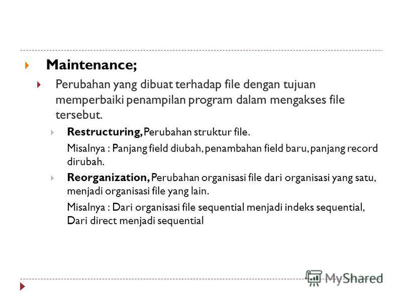 Maintenance; Perubahan yang dibuat terhadap file dengan tujuan memperbaiki penampilan program dalam mengakses file tersebut. Restructuring, Perubahan struktur file. Misalnya : Panjang field diubah, penambahan field baru, panjang record dirubah. Reorg