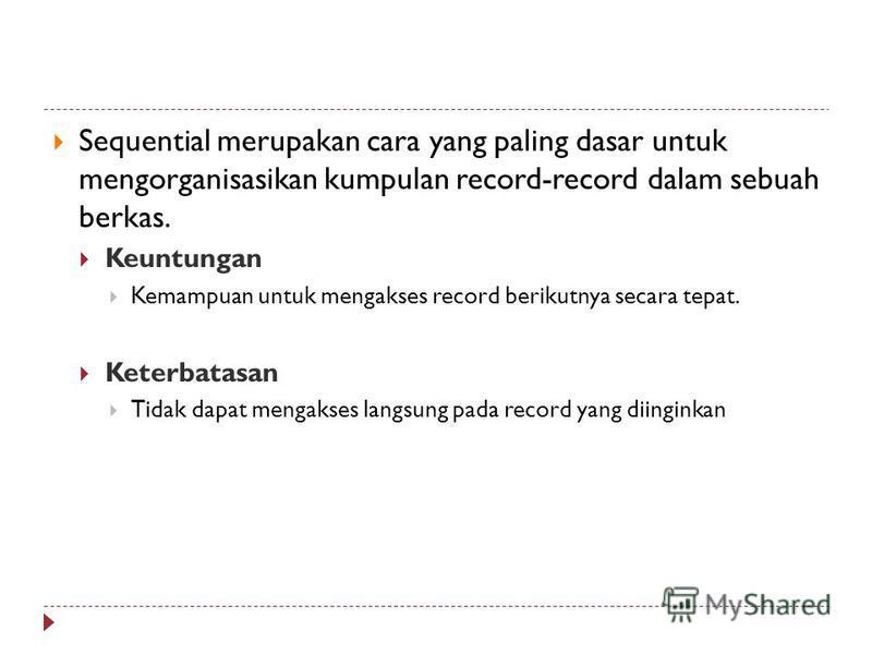 Sequential merupakan cara yang paling dasar untuk mengorganisasikan kumpulan record-record dalam sebuah berkas. Keuntungan Kemampuan untuk mengakses record berikutnya secara tepat. Keterbatasan Tidak dapat mengakses langsung pada record yang diingink