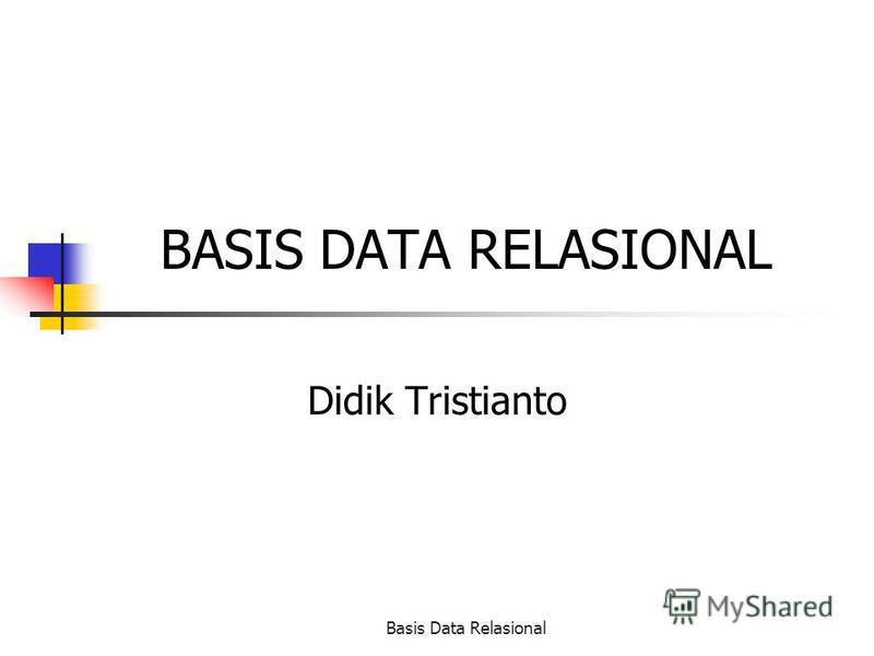 Basis Data Relasional BASIS DATA RELASIONAL Didik Tristianto