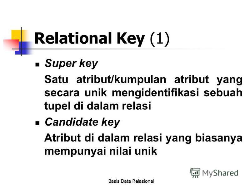Basis Data Relasional Relational Key (1) Super key Satu atribut/kumpulan atribut yang secara unik mengidentifikasi sebuah tupel di dalam relasi Candidate key Atribut di dalam relasi yang biasanya mempunyai nilai unik