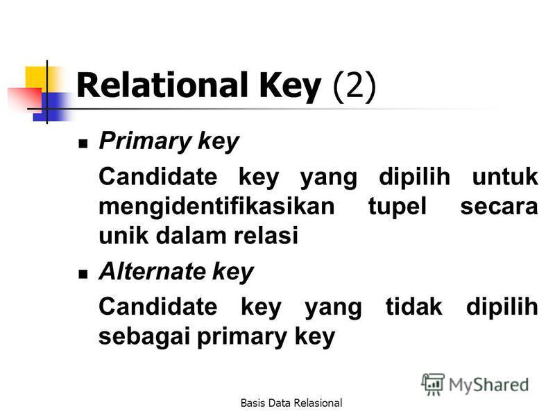 Basis Data Relasional Relational Key (2) Primary key Candidate key yang dipilih untuk mengidentifikasikan tupel secara unik dalam relasi Alternate key Candidate key yang tidak dipilih sebagai primary key