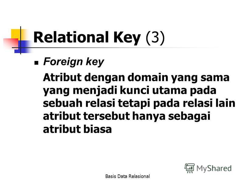 Basis Data Relasional Relational Key (3) Foreign key Atribut dengan domain yang sama yang menjadi kunci utama pada sebuah relasi tetapi pada relasi lain atribut tersebut hanya sebagai atribut biasa