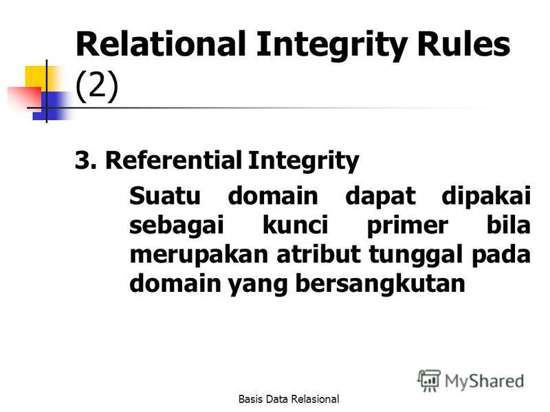 Basis Data Relasional Relational Integrity Rules (2) 3. Referential Integrity Suatu domain dapat dipakai sebagai kunci primer bila merupakan atribut tunggal pada domain yang bersangkutan