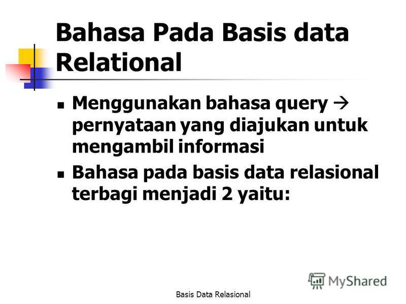 Basis Data Relasional Bahasa Pada Basis data Relational Menggunakan bahasa query pernyataan yang diajukan untuk mengambil informasi Bahasa pada basis data relasional terbagi menjadi 2 yaitu: