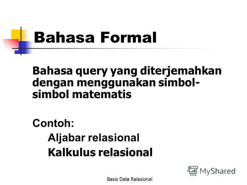Basis Data Relasional Bahasa Formal Bahasa query yang diterjemahkan dengan menggunakan simbol- simbol matematis Contoh: Aljabar relasional Kalkulus relasional