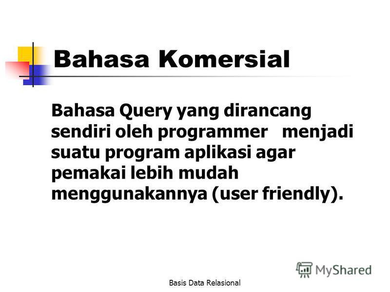 Basis Data Relasional Bahasa Komersial Bahasa Query yang dirancang sendiri oleh programmer menjadi suatu program aplikasi agar pemakai lebih mudah menggunakannya (user friendly).