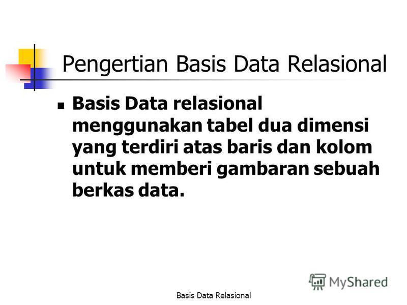 Basis Data Relasional Pengertian Basis Data Relasional Basis Data relasional menggunakan tabel dua dimensi yang terdiri atas baris dan kolom untuk memberi gambaran sebuah berkas data.