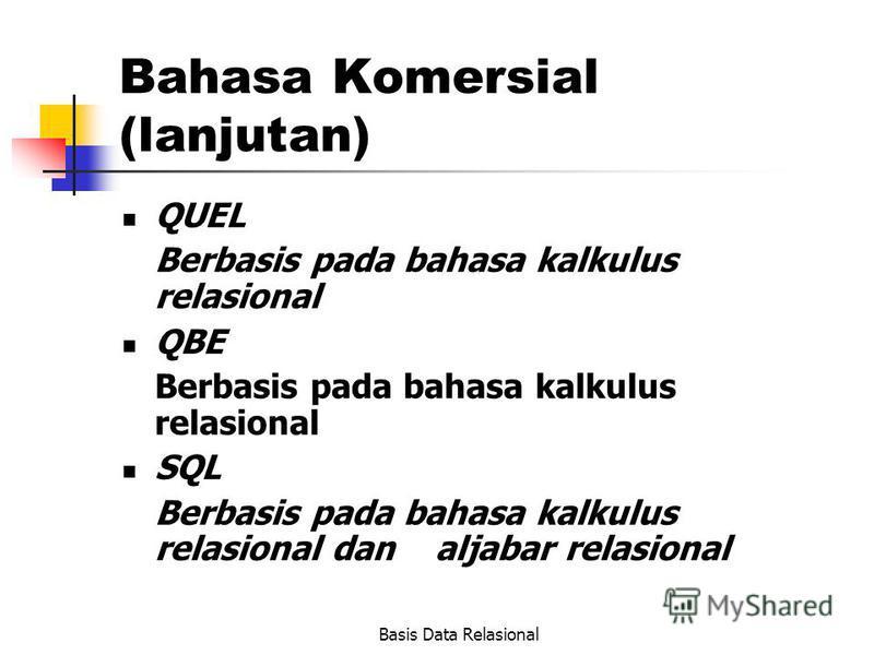 Basis Data Relasional Bahasa Komersial (lanjutan) QUEL Berbasis pada bahasa kalkulus relasional QBE Berbasis pada bahasa kalkulus relasional SQL Berbasis pada bahasa kalkulus relasional dan aljabar relasional
