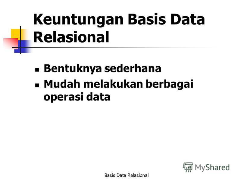 Basis Data Relasional Keuntungan Basis Data Relasional Bentuknya sederhana Mudah melakukan berbagai operasi data