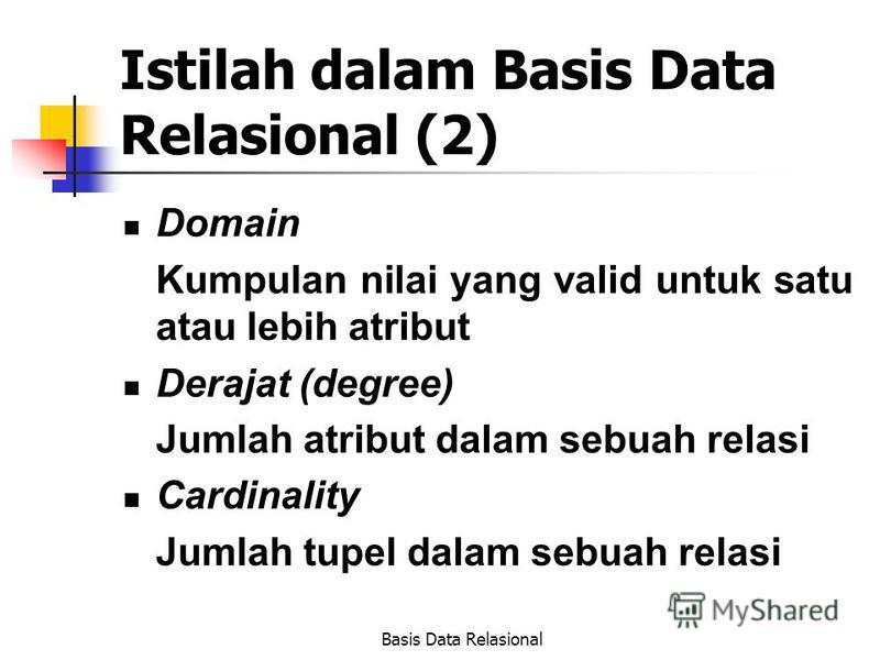 Basis Data Relasional Istilah dalam Basis Data Relasional (2) Domain Kumpulan nilai yang valid untuk satu atau lebih atribut Derajat (degree) Jumlah atribut dalam sebuah relasi Cardinality Jumlah tupel dalam sebuah relasi