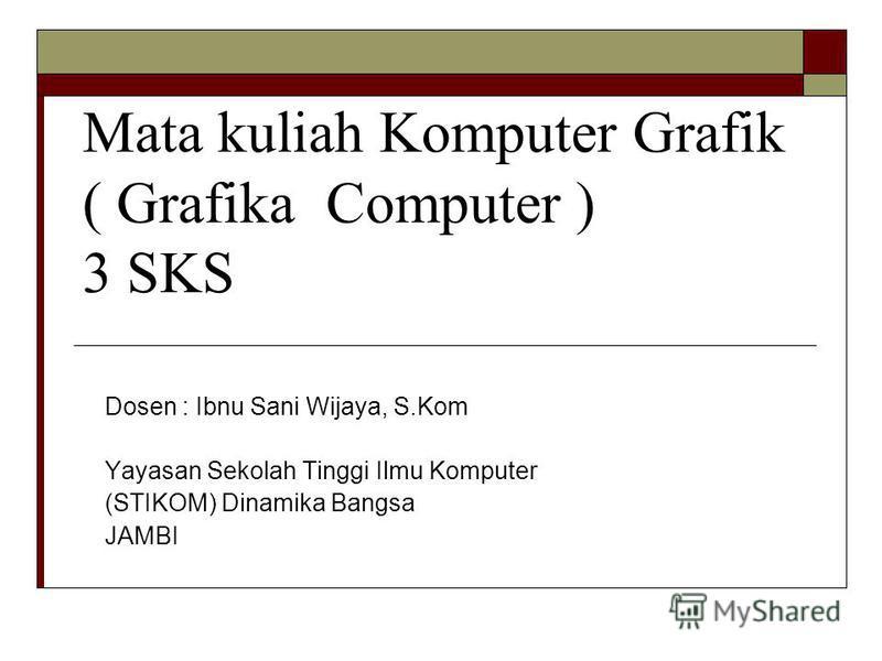 Mata kuliah Komputer Grafik ( Grafika Computer ) 3 SKS Dosen : Ibnu Sani Wijaya, S.Kom Yayasan Sekolah Tinggi Ilmu Komputer (STIKOM) Dinamika Bangsa JAMBI