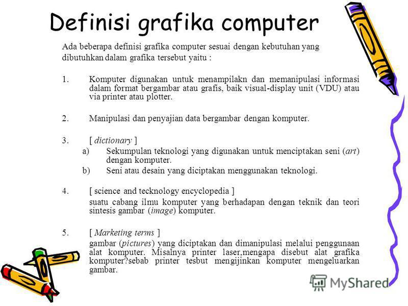 Definisi grafika computer Ada beberapa definisi grafika computer sesuai dengan kebutuhan yang dibutuhkan dalam grafika tersebut yaitu : 1.Komputer digunakan untuk menampilakn dan memanipulasi informasi dalam format bergambar atau grafis, baik visual-