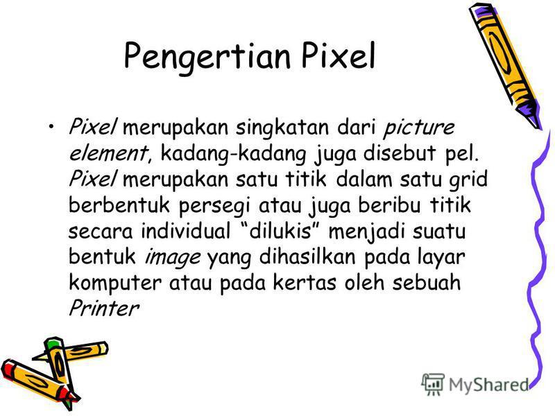 Pengertian Pixel Pixel merupakan singkatan dari picture element, kadang-kadang juga disebut pel. Pixel merupakan satu titik dalam satu grid berbentuk persegi atau juga beribu titik secara individual dilukis menjadi suatu bentuk image yang dihasilkan