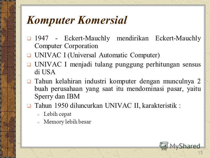 13 Komputer Komersial 1947 - Eckert-Mauchly mendirikan Eckert-Mauchly Computer Corporation UNIVAC I (Universal Automatic Computer) UNIVAC I menjadi tulang punggung perhitungan sensus di USA Tahun kelahiran industri komputer dengan munculnya 2 buah pe