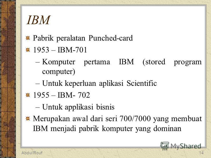 Abdul Rouf14 IBM Pabrik peralatan Punched-card 1953 – IBM-701 –Komputer pertama IBM (stored program computer) –Untuk keperluan aplikasi Scientific 1955 – IBM- 702 –Untuk applikasi bisnis Merupakan awal dari seri 700/7000 yang membuat IBM menjadi pabr