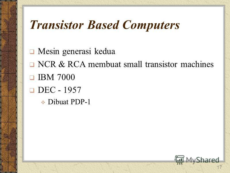 17 Transistor Based Computers Mesin generasi kedua NCR & RCA membuat small transistor machines IBM 7000 DEC - 1957 Dibuat PDP-1