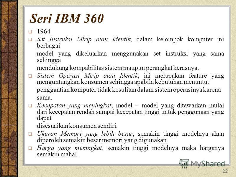 22 Seri IBM 360 1964 Set Instruksi Mirip atau Identik, dalam kelompok komputer ini berbagai model yang dikeluarkan menggunakan set instruksi yang sama sehingga mendukung kompabilitas sistem maupun perangkat kerasnya. Sistem Operasi Mirip atau Identik