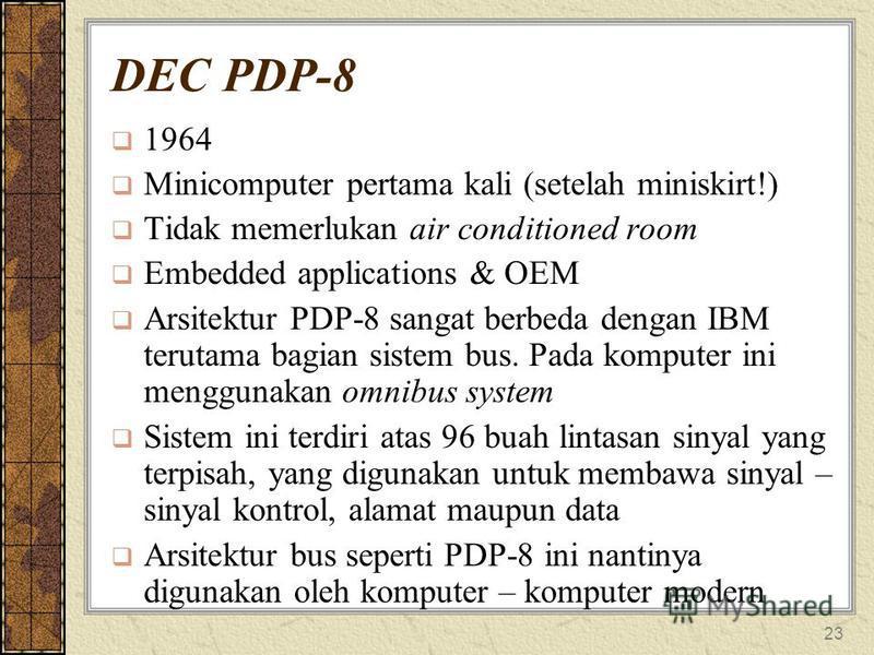 23 DEC PDP-8 1964 Minicomputer pertama kali (setelah miniskirt!) Tidak memerlukan air conditioned room Embedded applications & OEM Arsitektur PDP-8 sangat berbeda dengan IBM terutama bagian sistem bus. Pada komputer ini menggunakan omnibus system Sis